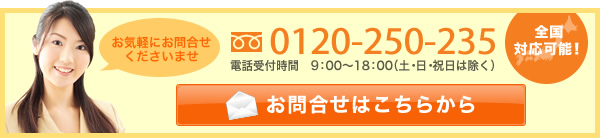 お気軽にお問合せくださいませ 0120-250-235 電話受付時間 9:00~18:00(土・日・祝は除く) メールでお問合せ